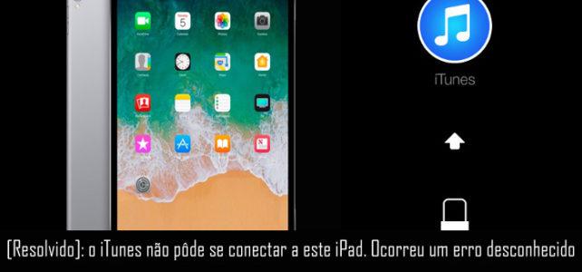 [Resolvido]: o iTunes não pôde se conectar a este iPad. Ocorreu um erro desconhecido